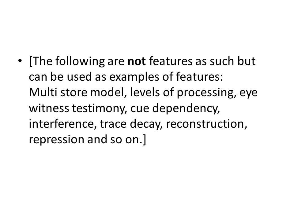 [The following are not features as such but can be used as examples of features: Multi store model, levels of processing, eye witness testimony, cue dependency, interference, trace decay, reconstruction, repression and so on.]